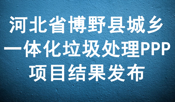 316元/吨,河北博野县一体化垃圾处理项目结果发布