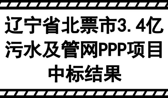 遼寧省北票市3.4億污水及管網PPP項目中標結果